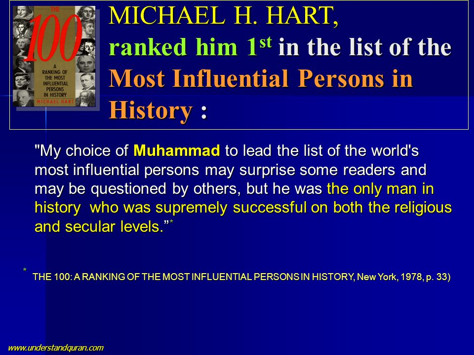 www.understandquran.com My choice of Muhammad to lead the list of the world s most influential persons may surprise some readers and may be questioned by others, but he was the only man in history who was supremely successful on both the religious and secular levels. * * THE 100: A RANKING OF THE MOST INFLUENTIAL PERSONS IN HISTORY, New York, 1978, p.