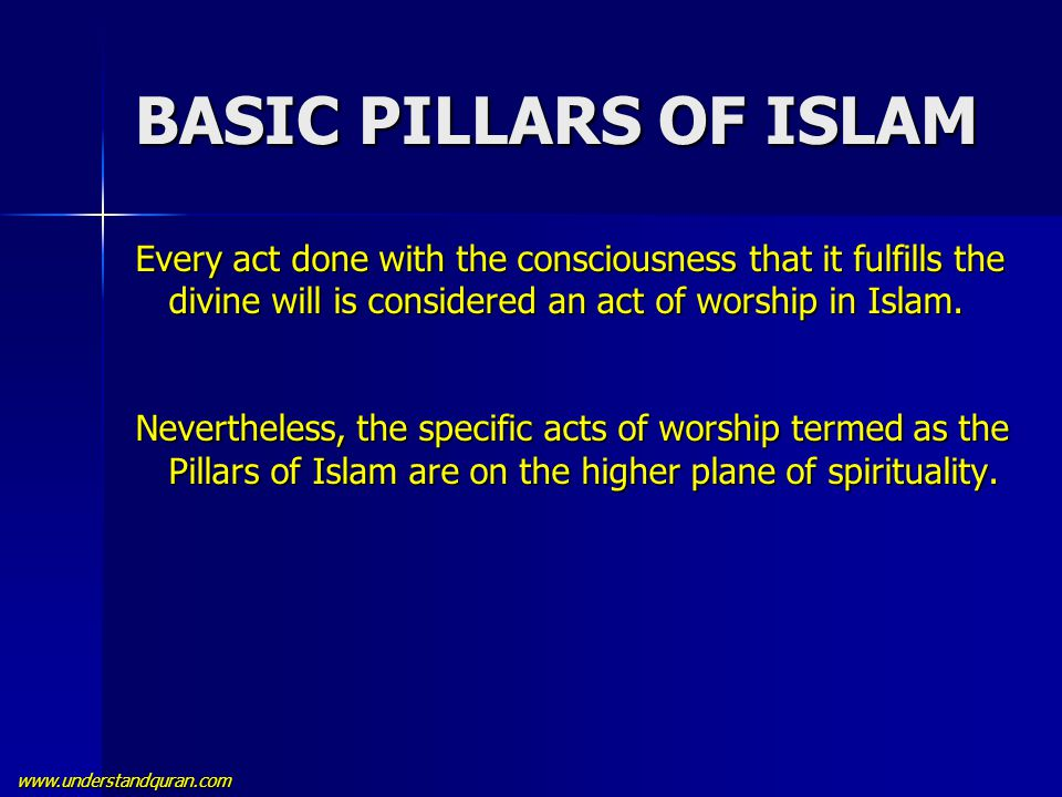 www.understandquran.com BASIC PILLARS OF ISLAM Every act done with the consciousness that it fulfills the divine will is considered an act of worship