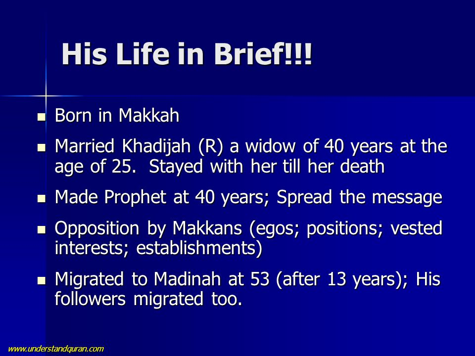 www.understandquran.com His Life in Brief!!! Born in Makkah Born in Makkah Married Khadijah (R) a widow of 40 years at the age of 25. Stayed with her