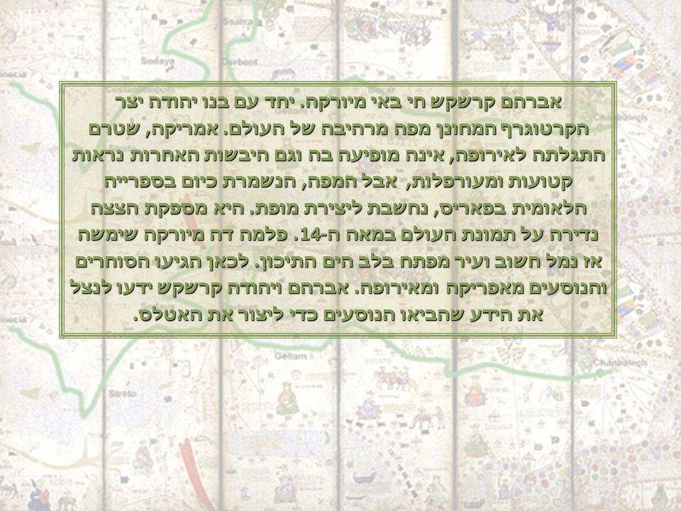 אברהם קרשקש חי באי מיורקה. יחד עם בנו יהודה יצר הקרטוגרף המחונן מפה מרהיבה של העולם.