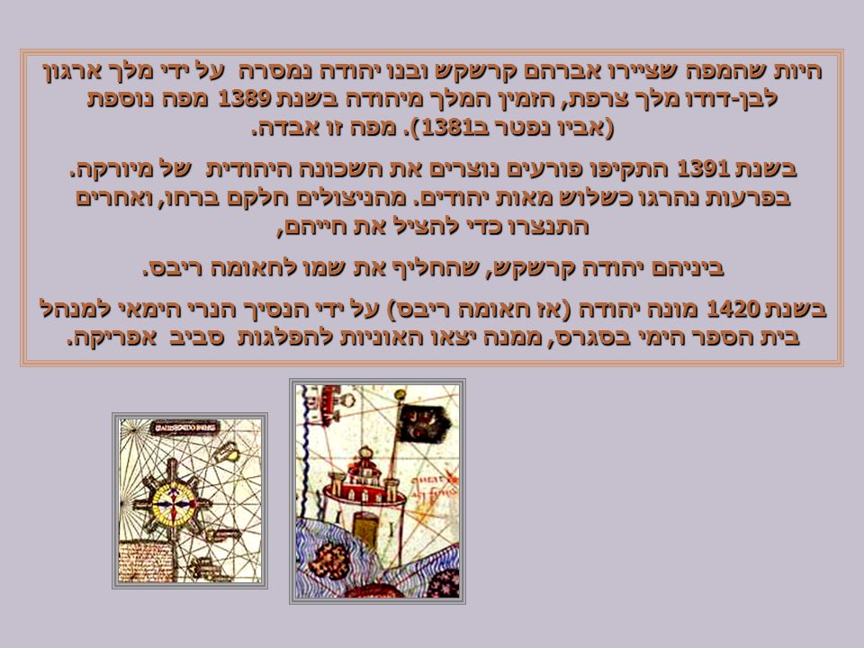 היות שהמפה שציירו אברהם קרשקש ובנו יהודה נמסרה על ידי מלך ארגון לבן-דודו מלך צרפת, הזמין המלך מיהודה בשנת 1389 מפה נוספת (אביו נפטר ב1381).