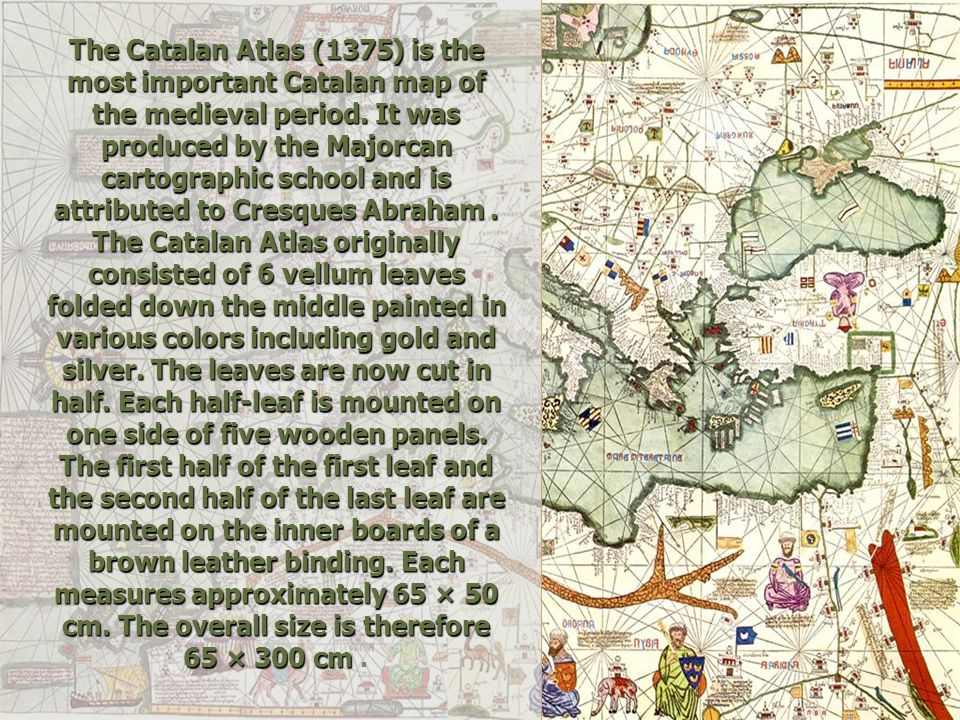 The Catalan Atlas (1375) is the most important Catalan map of the medieval period. It was produced by the Majorcan cartographic school and is attribut
