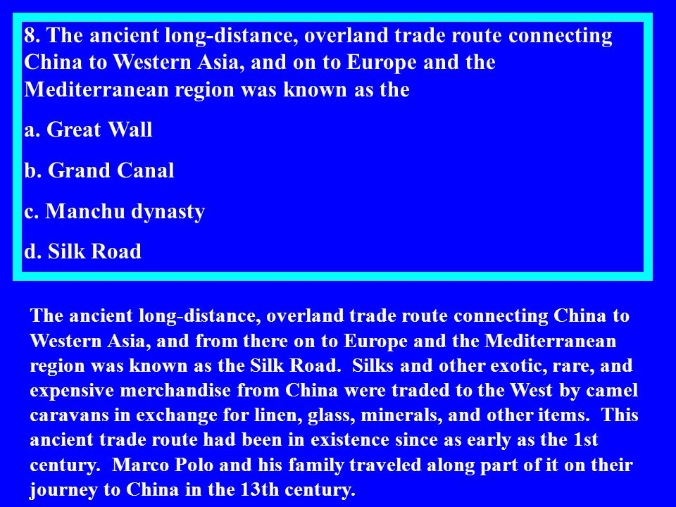 8. The ancient long-distance, overland trade route connecting China to Western Asia, and on to Europe and the Mediterranean region was known as the a.