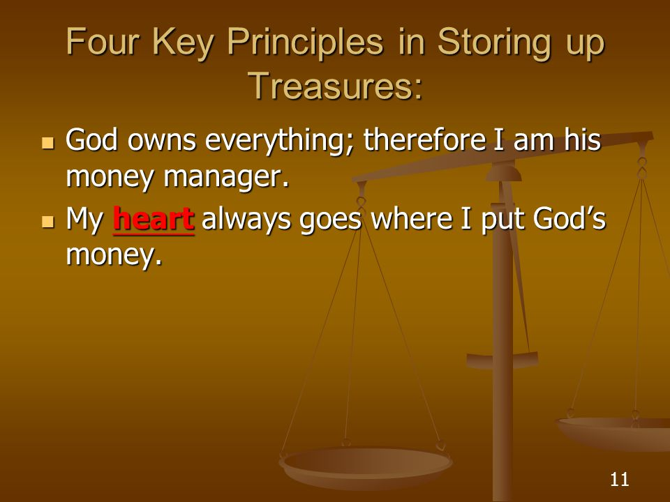 11 Four Key Principles in Storing up Treasures: God owns everything; therefore I am his money manager. God owns everything; therefore I am his money m