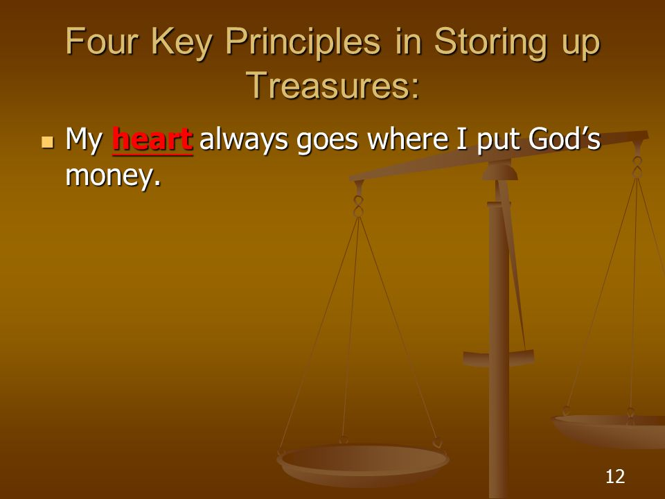 12 Four Key Principles in Storing up Treasures: My heart always goes where I put God's money.