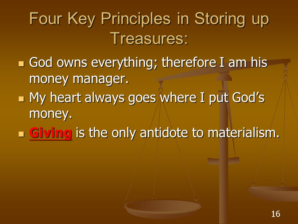 16 Four Key Principles in Storing up Treasures: God owns everything; therefore I am his money manager. God owns everything; therefore I am his money m