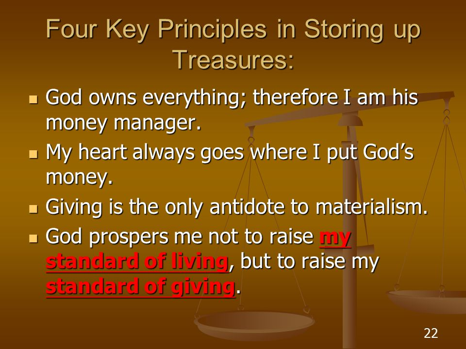 22 Four Key Principles in Storing up Treasures: God owns everything; therefore I am his money manager.