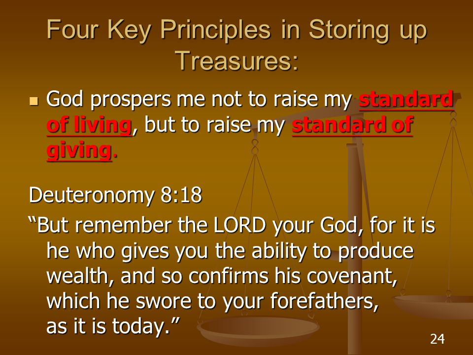 24 Four Key Principles in Storing up Treasures: God prospers me not to raise my standard of living, but to raise my standard of giving.