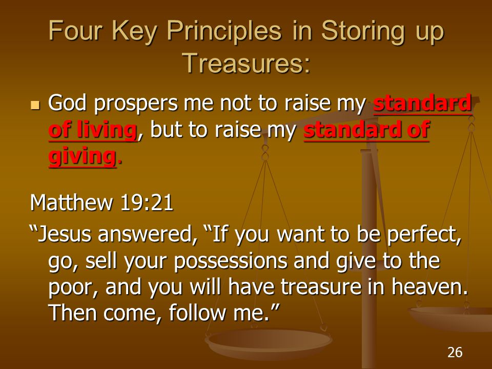 26 Four Key Principles in Storing up Treasures: God prospers me not to raise my standard of living, but to raise my standard of giving.