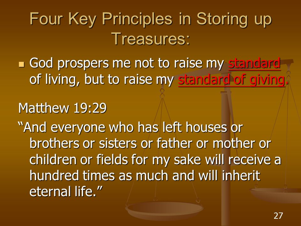 27 Four Key Principles in Storing up Treasures: God prospers me not to raise my standard of living, but to raise my standard of giving.