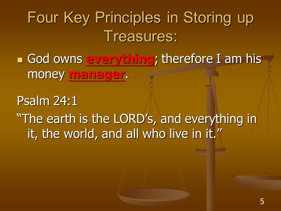 6 Four Key Principles in Storing up Treasures: God owns everything; therefore I am his money manager.