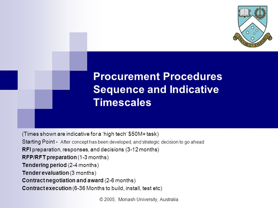 © 2005, Monash University, Australia Procurement Procedures Sequence and Indicative Timescales (Times shown are indicative for a 'high tech' $50M+ task) Starting Point - After concept has been developed, and strategic decision to go ahead RFI preparation, responses, and decisions (3-12 months) RFP/RFT preparation (1-3 months) Tendering period (2-4 months) Tender evaluation (3 months) Contract negotiation and award (2-6 months) Contract execution (6-36 Months to build, install, test etc)