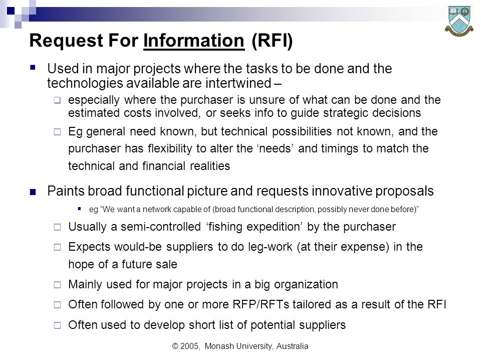 © 2005, Monash University, Australia Request For Information (RFI)  Used in major projects where the tasks to be done and the technologies available are intertwined –  especially where the purchaser is unsure of what can be done and the estimated costs involved, or seeks info to guide strategic decisions  Eg general need known, but technical possibilities not known, and the purchaser has flexibility to alter the 'needs' and timings to match the technical and financial realities Paints broad functional picture and requests innovative proposals  eg We want a network capable of (broad functional description, possibly never done before)  Usually a semi-controlled 'fishing expedition' by the purchaser  Expects would-be suppliers to do leg-work (at their expense) in the hope of a future sale  Mainly used for major projects in a big organization  Often followed by one or more RFP/RFTs tailored as a result of the RFI  Often used to develop short list of potential suppliers