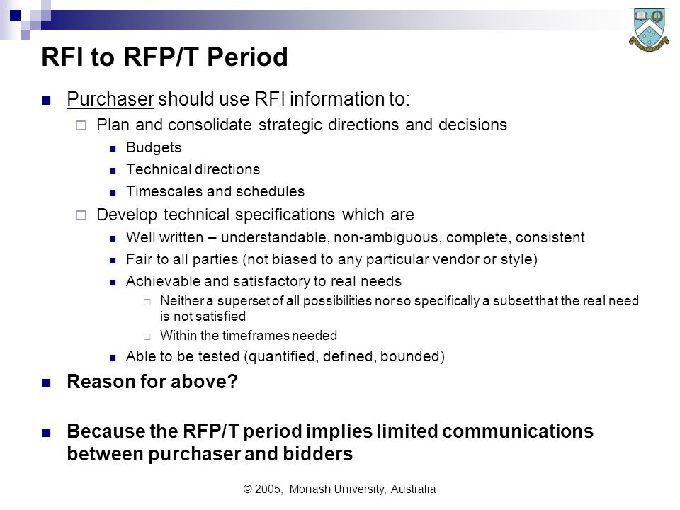 © 2005, Monash University, Australia RFI to RFP/T Period Purchaser should use RFI information to:  Plan and consolidate strategic directions and decisions Budgets Technical directions Timescales and schedules  Develop technical specifications which are Well written – understandable, non-ambiguous, complete, consistent Fair to all parties (not biased to any particular vendor or style) Achievable and satisfactory to real needs  Neither a superset of all possibilities nor so specifically a subset that the real need is not satisfied  Within the timeframes needed Able to be tested (quantified, defined, bounded) Reason for above.