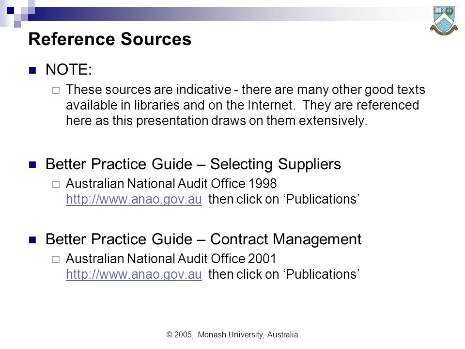 © 2005, Monash University, Australia RFI Issues Usually more or less unfair to respondents and would-be suppliers  Costly to respond, with low probability of future work  Respondents may need to disclose information which is later used to their disadvantage proprietary information 'leaked' to competitors Immature information eg probable future releases of equipment  Unfairly used by purchasers to 'test the offerings in the market place' rather than to make real strategic decisions  Used by purchasers to develop a superset of offerings being requested in an RFP/T (which nobody can satisfy) Can be good for both purchaser and would-be suppliers  Identifies innovative possibilities and potential suppliers  Advises industry broad concepts of forthcoming RFP/Ts Allows industry to prepare themselves (plan and build bidding team etc)  Enables development of short list of bidders for RFP/T Should always include Non-disclosure contracts on both parties