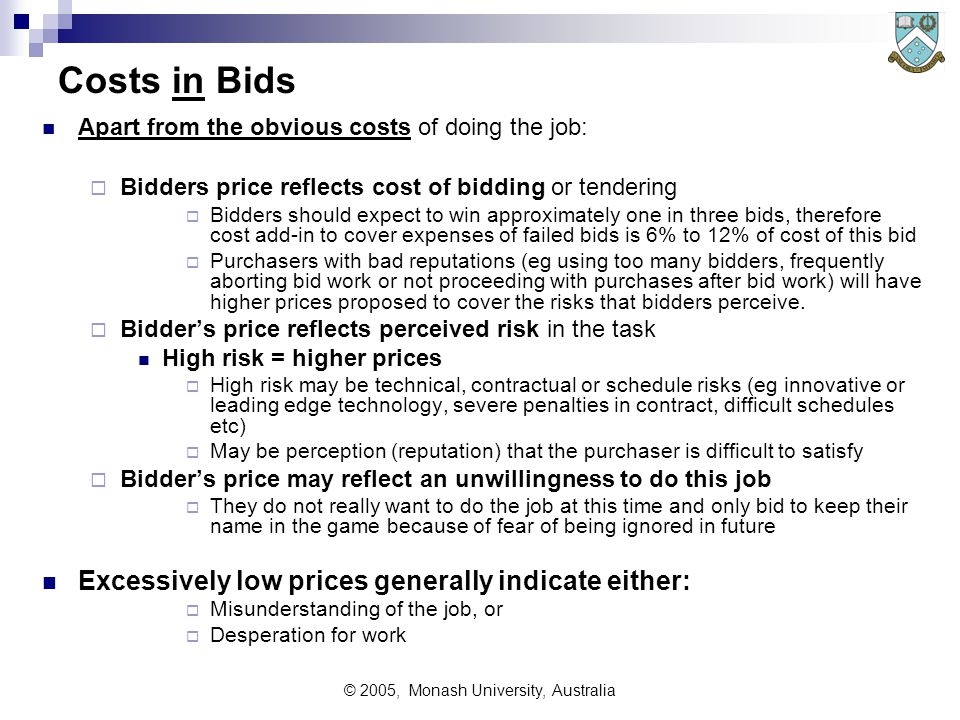 © 2005, Monash University, Australia Costs in Bids Apart from the obvious costs of doing the job:  Bidders price reflects cost of bidding or tendering  Bidders should expect to win approximately one in three bids, therefore cost add-in to cover expenses of failed bids is 6% to 12% of cost of this bid  Purchasers with bad reputations (eg using too many bidders, frequently aborting bid work or not proceeding with purchases after bid work) will have higher prices proposed to cover the risks that bidders perceive.