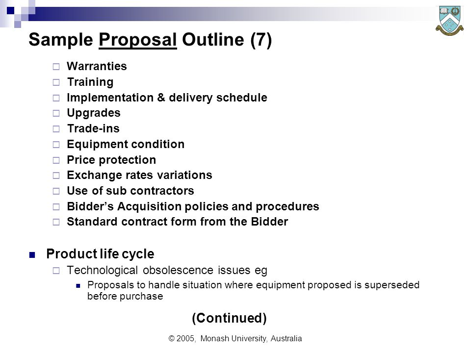 © 2005, Monash University, Australia Sample Proposal Outline (7)  Warranties  Training  Implementation & delivery schedule  Upgrades  Trade-ins  Equipment condition  Price protection  Exchange rates variations  Use of sub contractors  Bidder's Acquisition policies and procedures  Standard contract form from the Bidder Product life cycle  Technological obsolescence issues eg Proposals to handle situation where equipment proposed is superseded before purchase (Continued)
