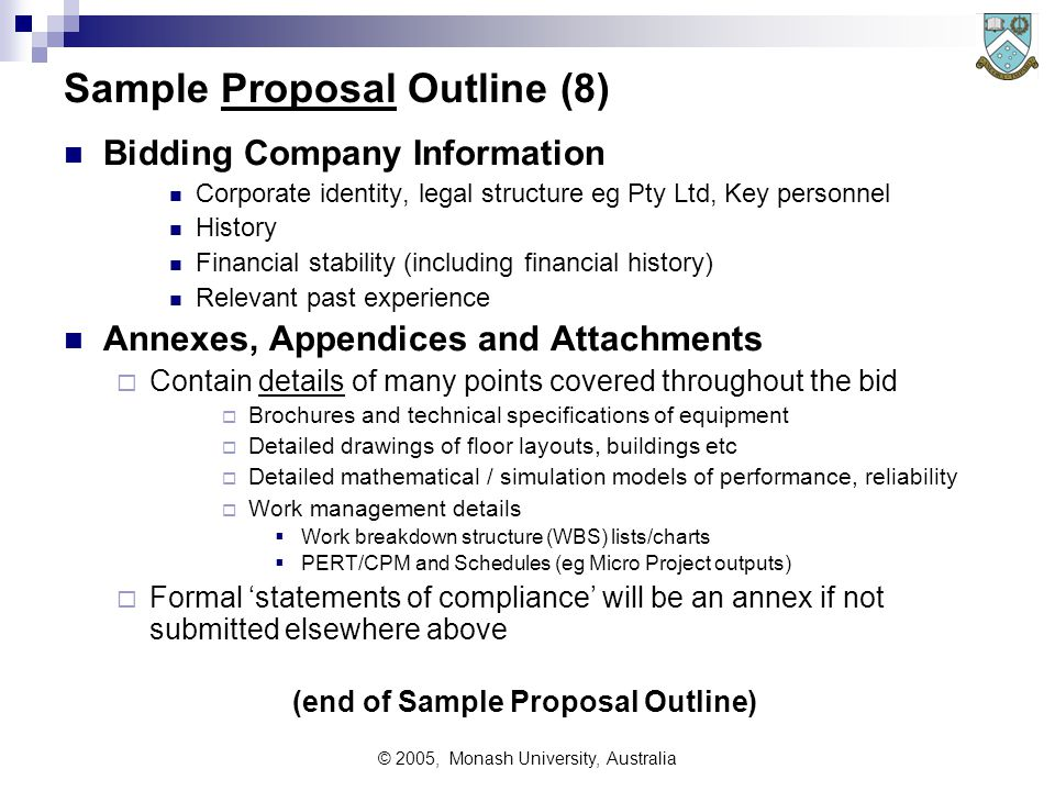 © 2005, Monash University, Australia Sample Proposal Outline (8) Bidding Company Information Corporate identity, legal structure eg Pty Ltd, Key personnel History Financial stability (including financial history) Relevant past experience Annexes, Appendices and Attachments  Contain details of many points covered throughout the bid  Brochures and technical specifications of equipment  Detailed drawings of floor layouts, buildings etc  Detailed mathematical / simulation models of performance, reliability  Work management details  Work breakdown structure (WBS) lists/charts  PERT/CPM and Schedules (eg Micro Project outputs)  Formal 'statements of compliance' will be an annex if not submitted elsewhere above (end of Sample Proposal Outline)