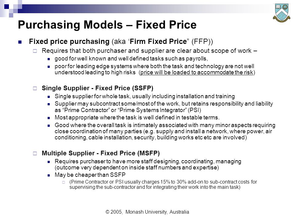 © 2005, Monash University, Australia Sample Proposal Outline (6) Business Requirements Finance and legal Issues  Costs and Pricing Excess use charges (rentals) Unit pricing (over time) Discounts Expansion costs Maintenance costs  Estimating techniques How this job was estimated How any subcontracts will be estimated  Financing method (customer, supplier)  Emergency substitute equipment – how decision is made, what will be supplied  Supporting documentation for financial issues  Option to buy (after rental/lease contract)  Accruals towards purchase  Investment tax credit  Local involvement statements – eg ANZ content (Continued)