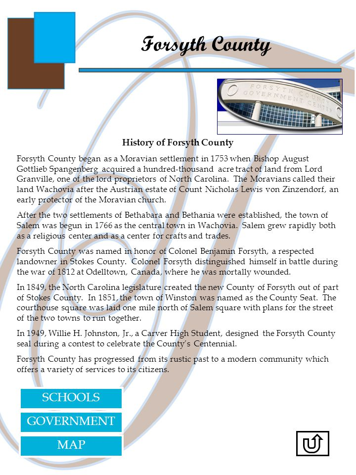 Forsyth County History of Forsyth County Forsyth County began as a Moravian settlement in 1753 when Bishop August Gottlieb Spangenberg acquired a hundred-thousand acre tract of land from Lord Granville, one of the lord proprietors of North Carolina.