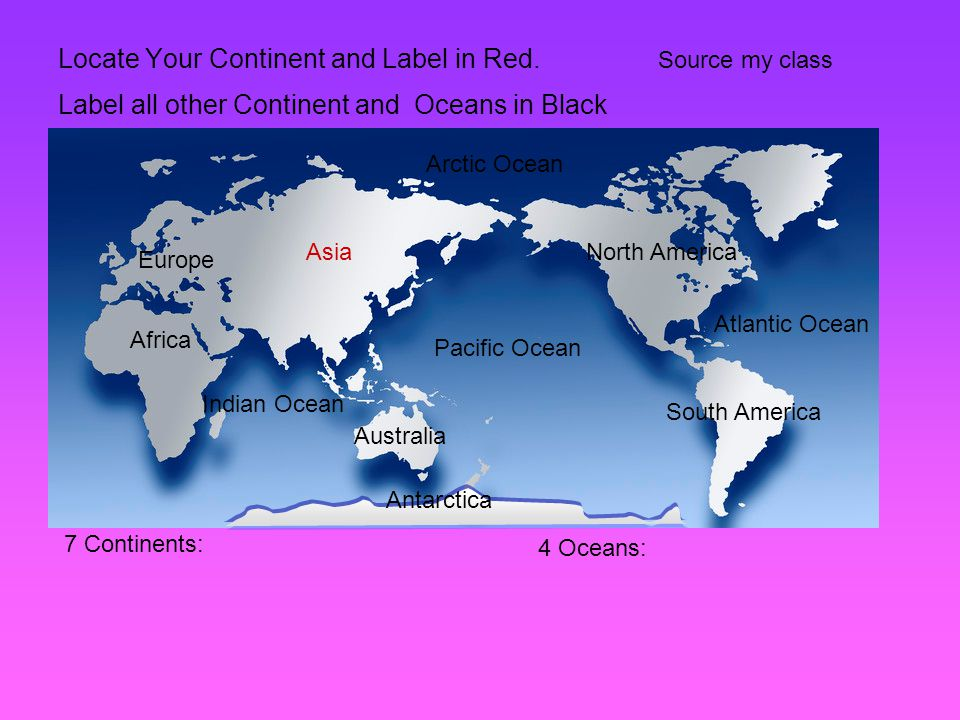 Locate Your Continent and Label in Red. Label all other Continent and Oceans in Black Source my class 7 Continents: 4 Oceans: Africa Asia Antarctica N