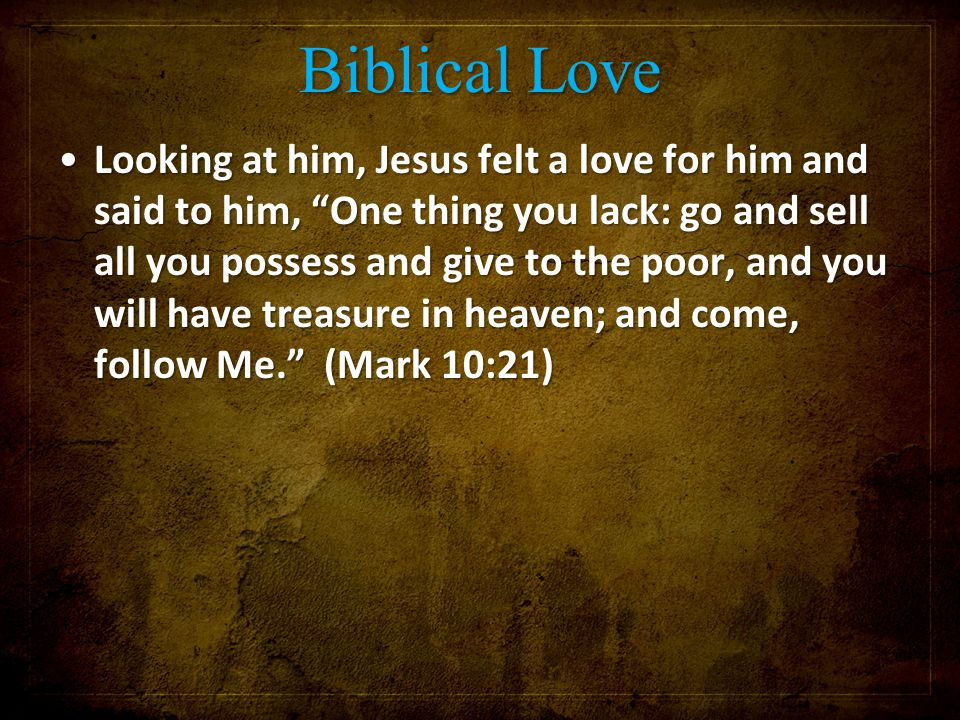 "Biblical Love Looking at him, Jesus felt a love for him and said to him, ""One thing you lack: go and sell all you possess and give to the poor, and yo"