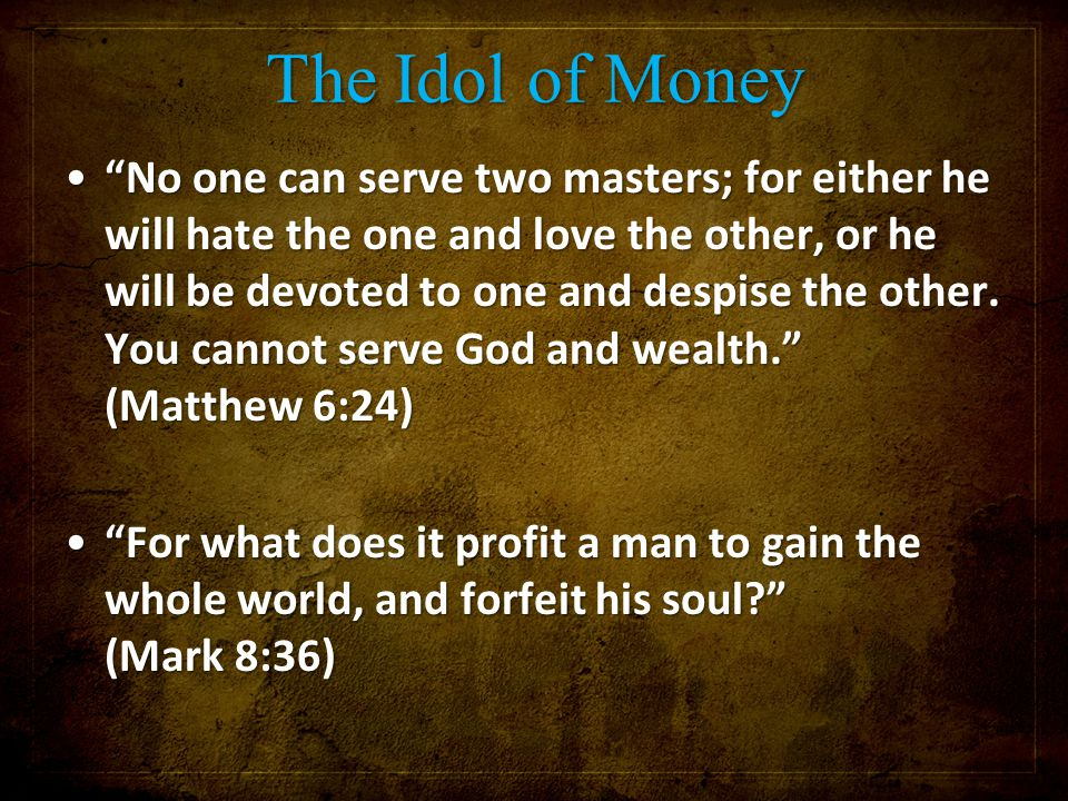 The Idol of Money No one can serve two masters; for either he will hate the one and love the other, or he will be devoted to one and despise the other.