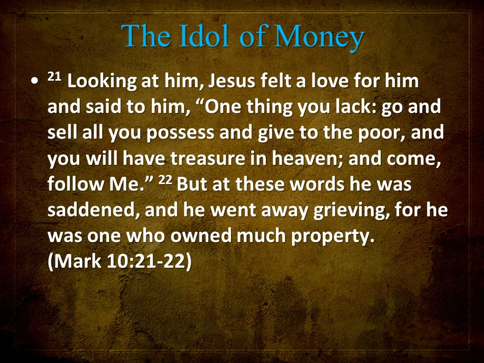 "The Idol of Money 21 Looking at him, Jesus felt a love for him and said to him, ""One thing you lack: go and sell all you possess and give to the poor,"