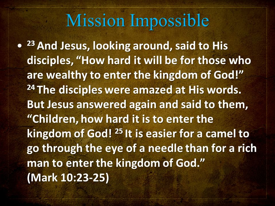 Mission Impossible 23 And Jesus, looking around, said to His disciples, How hard it will be for those who are wealthy to enter the kingdom of God! 24 The disciples were amazed at His words.