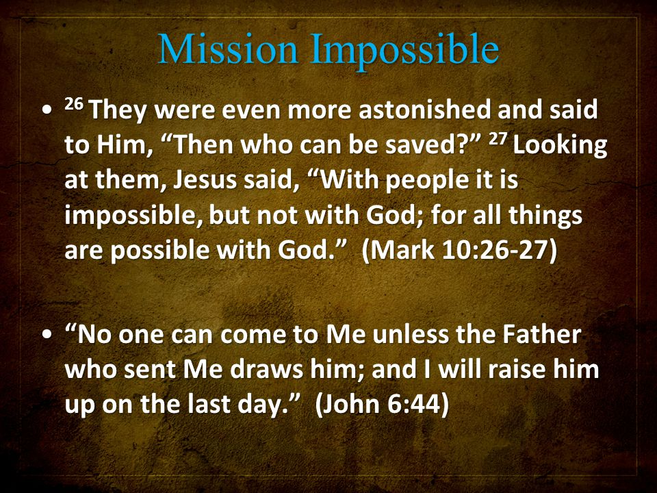"Mission Impossible 26 They were even more astonished and said to Him, ""Then who can be saved?"" 27 Looking at them, Jesus said, ""With people it is impo"