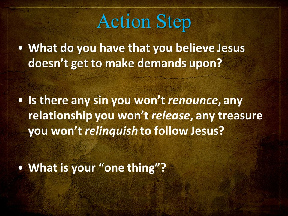 Action Step What do you have that you believe Jesus doesn't get to make demands upon?What do you have that you believe Jesus doesn't get to make deman
