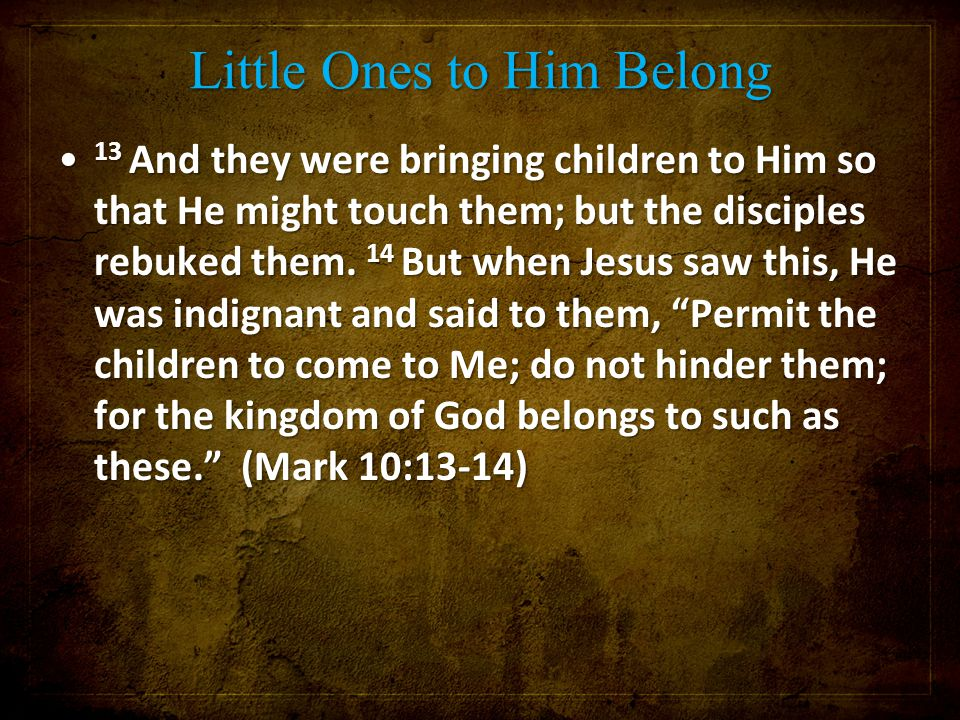 Little Ones to Him Belong 13 And they were bringing children to Him so that He might touch them; but the disciples rebuked them. 14 But when Jesus saw