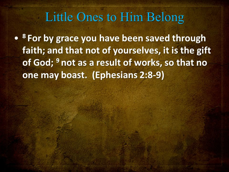 Little Ones to Him Belong 8 For by grace you have been saved through faith; and that not of yourselves, it is the gift of God; 9 not as a result of wo