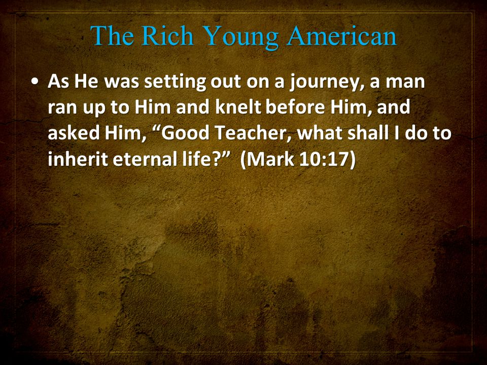 "The Rich Young American As He was setting out on a journey, a man ran up to Him and knelt before Him, and asked Him, ""Good Teacher, what shall I do to"
