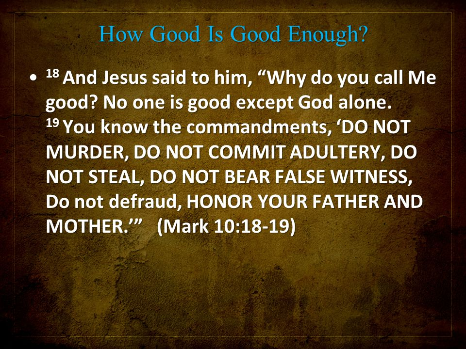 "How Good Is Good Enough? 18 And Jesus said to him, ""Why do you call Me good? No one is good except God alone. 19 You know the commandments, 'DO NOT MU"