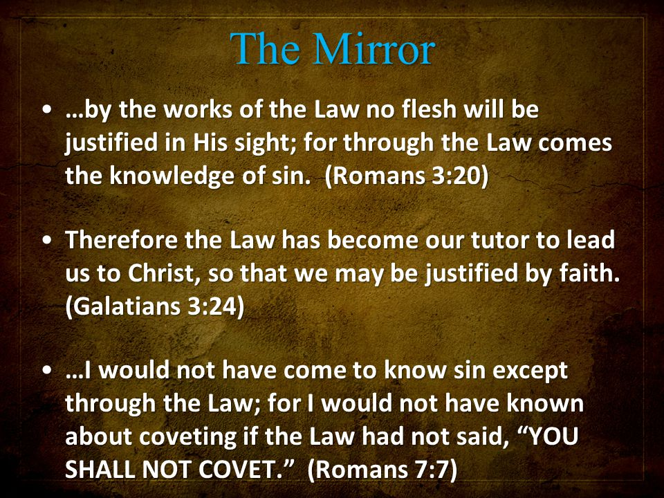 The Mirror …by the works of the Law no flesh will be justified in His sight; for through the Law comes the knowledge of sin.