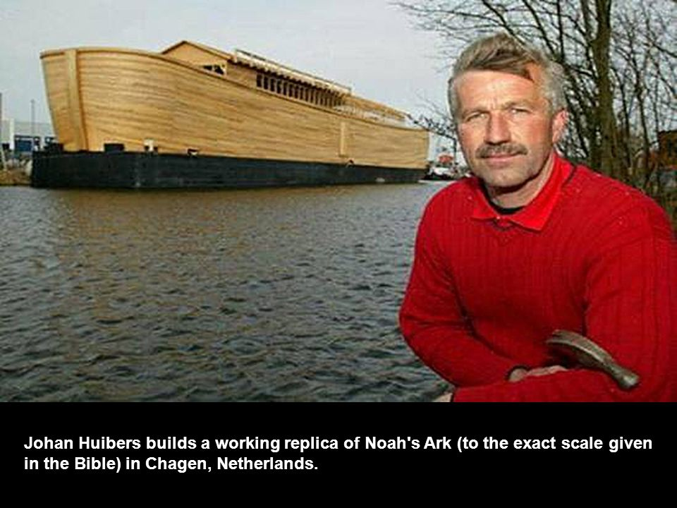 Johan Huibers builds a working replica of Noah s Ark (to the exact scale given in the Bible) in Chagen, Netherlands.