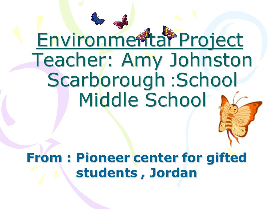 Environmental Project Teacher: Amy Johnston School: Scarborough Middle School Environmental Project Teacher: Amy Johnston School: Scarborough Middle School From : Pioneer center for gifted students, Jordan