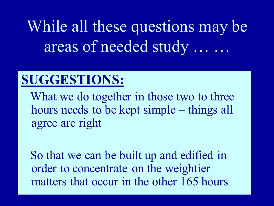 While all these questions may be areas of needed study … … SUGGESTIONS: What we do together in those two to three hours needs to be kept simple – things all agree are right So that we can be built up and edified in order to concentrate on the weightier matters that occur in the other 165 hours