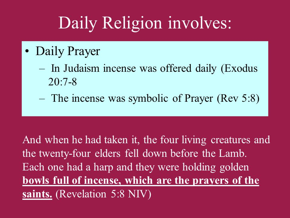 Daily Religion involves: Daily Prayer – In Judaism incense was offered daily (Exodus 20:7-8 – The incense was symbolic of Prayer (Rev 5:8) And when he had taken it, the four living creatures and the twenty-four elders fell down before the Lamb.