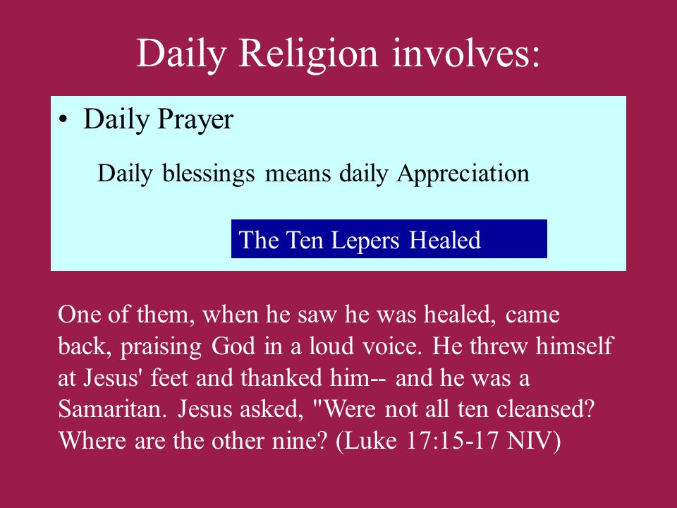 Daily Religion involves: Daily Prayer Daily blessings means daily Appreciation The Ten Lepers Healed One of them, when he saw he was healed, came back, praising God in a loud voice.