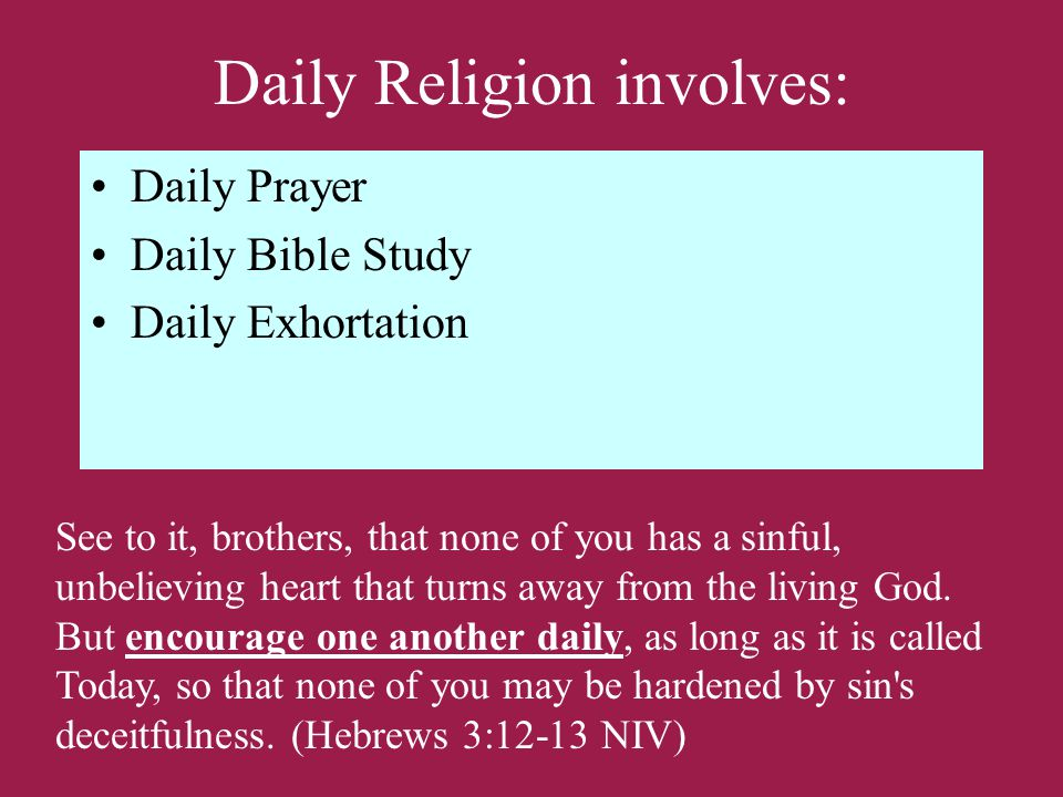 Daily Religion involves: Daily Prayer Daily Bible Study Daily Exhortation See to it, brothers, that none of you has a sinful, unbelieving heart that turns away from the living God.