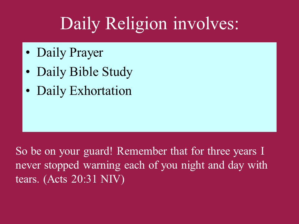 Daily Religion involves: Daily Prayer Daily Bible Study Daily Exhortation So be on your guard.