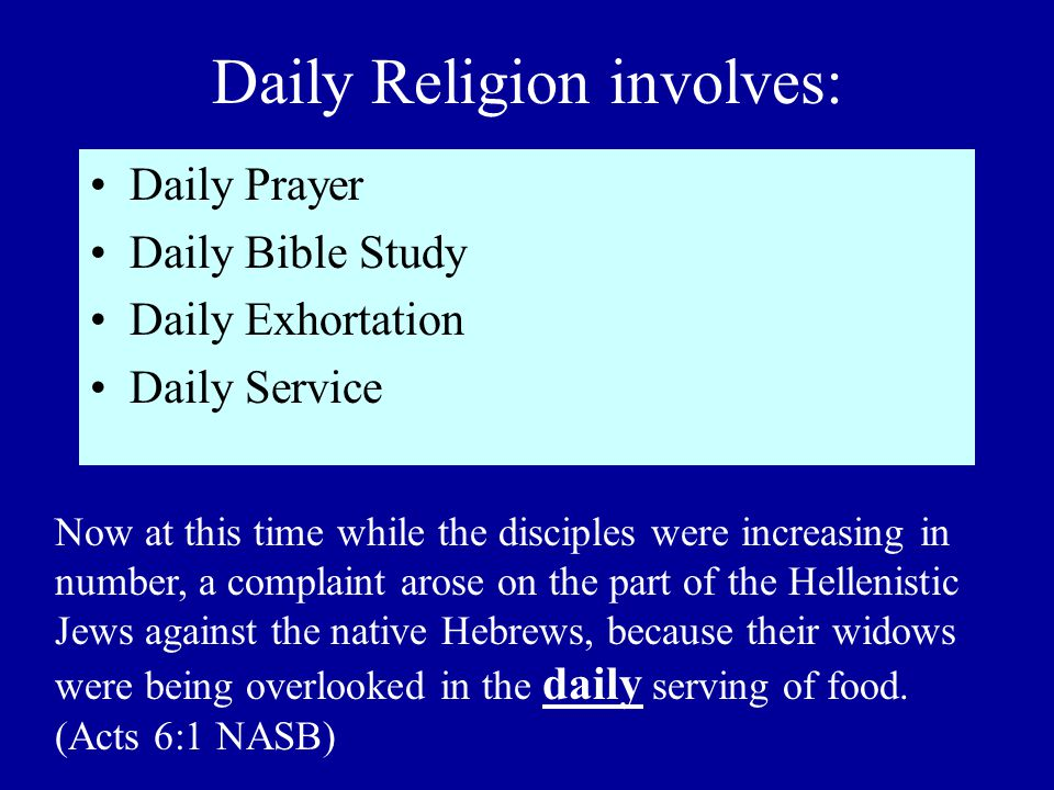 Daily Religion involves: Daily Prayer Daily Bible Study Daily Exhortation Daily Service Now at this time while the disciples were increasing in number, a complaint arose on the part of the Hellenistic Jews against the native Hebrews, because their widows were being overlooked in the daily serving of food.