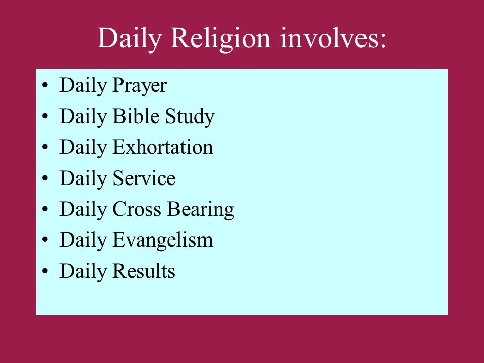 Daily Religion involves: Daily Prayer Daily Bible Study Daily Exhortation Daily Service Daily Cross Bearing Daily Evangelism Daily Results