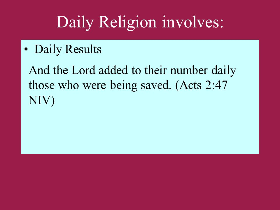 Daily Religion involves: Daily Results And the Lord added to their number daily those who were being saved.