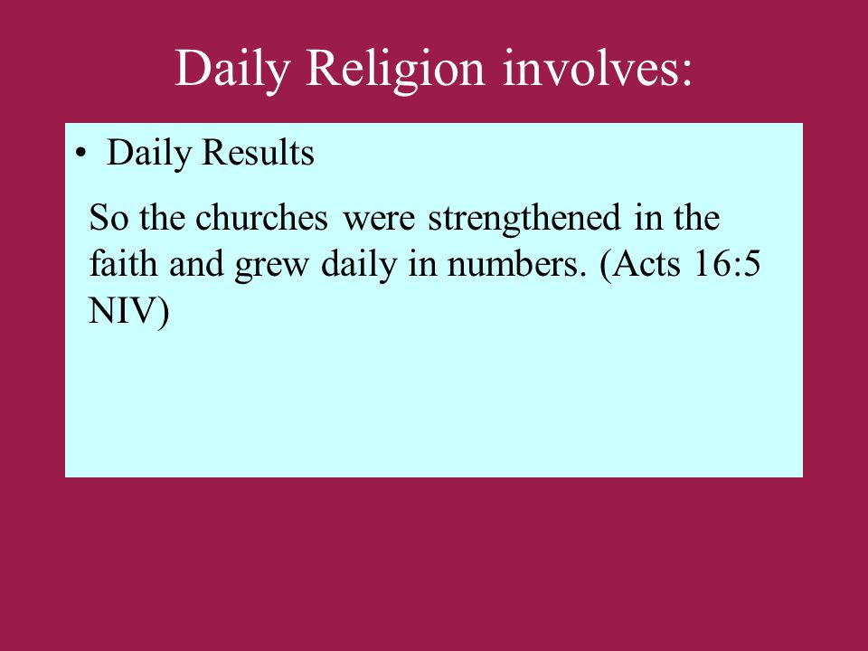 Daily Religion involves: Daily Results So the churches were strengthened in the faith and grew daily in numbers.