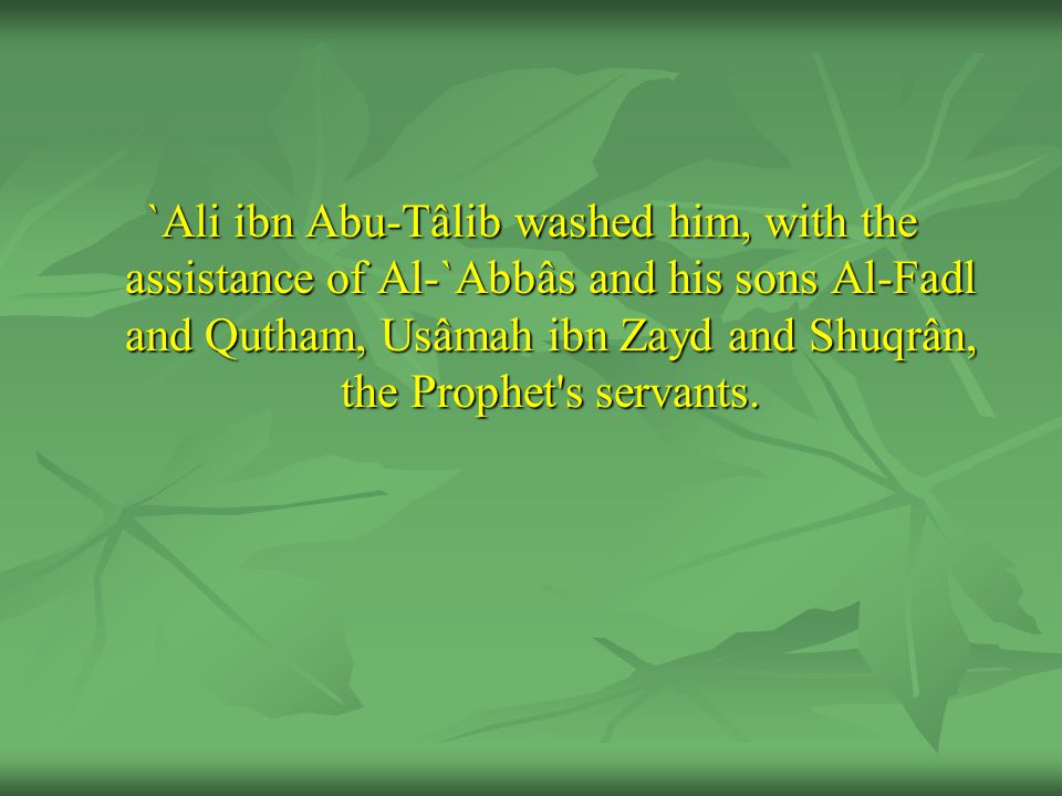 `Ali ibn Abu-Tâlib washed him, with the assistance of Al-`Abbâs and his sons Al-Fadl and Qutham, Usâmah ibn Zayd and Shuqrân, the Prophet's servants.