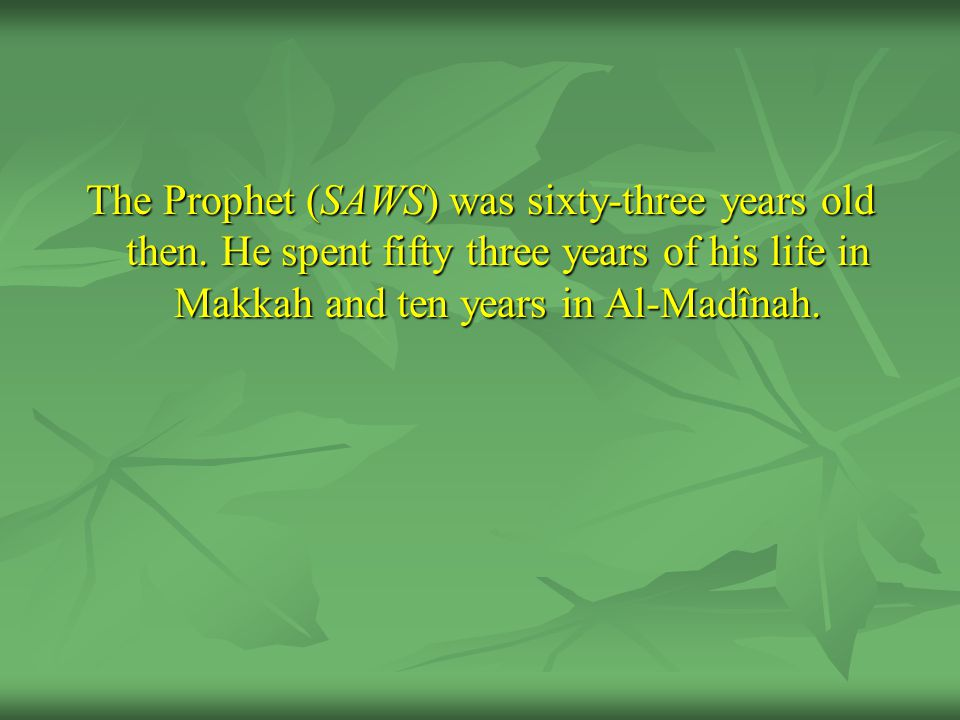 The Prophet (SAWS) was sixty-three years old then. He spent fifty three years of his life in Makkah and ten years in Al-Madînah.