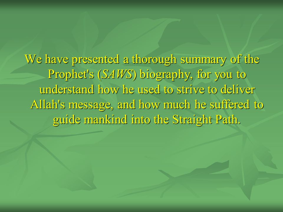We have presented a thorough summary of the Prophet's (SAWS) biography, for you to understand how he used to strive to deliver Allah's message, and ho